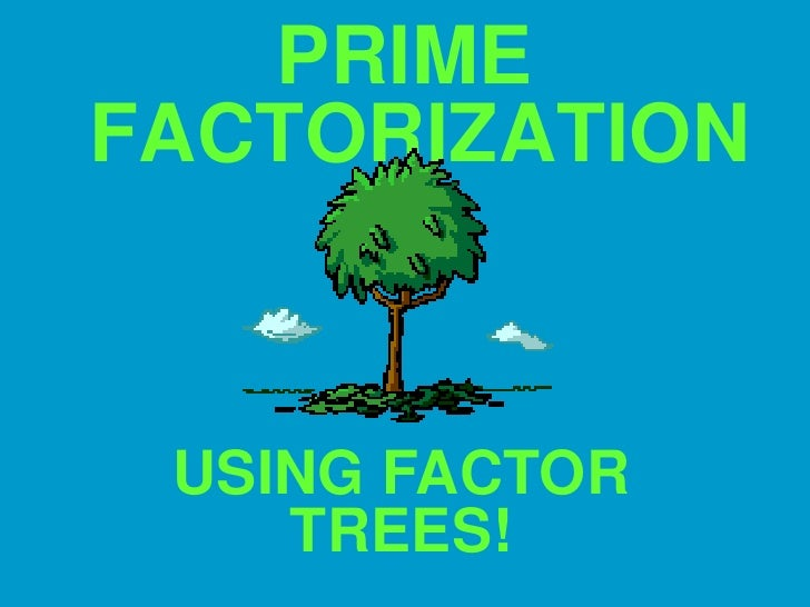 PRIME FACTORIZATION<br />USING FACTOR TREES!<br />