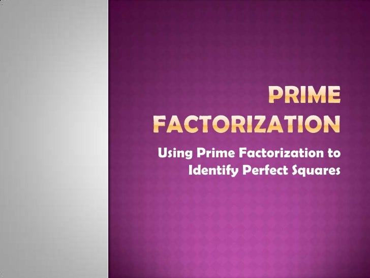 Using Prime Factorization to     Identify Perfect Squares