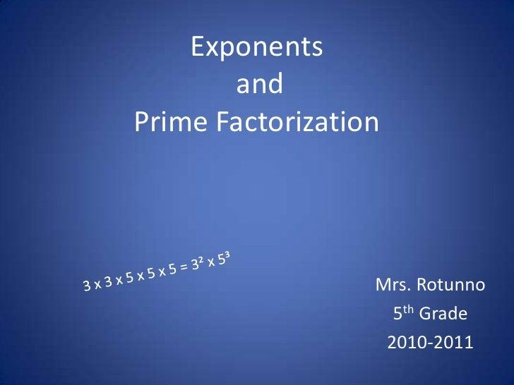 Exponents andPrime Factorization<br />3 x 3 x 5 x 5 x 5 = 3² x 5³<br />Mrs. Rotunno<br />5th Grade<br />2010-2011<br />