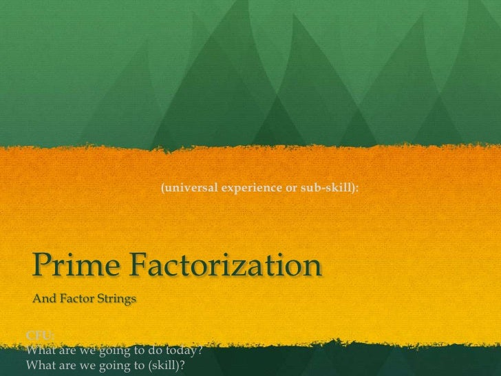 (universal experience or sub-skill): Prime Factorization And Factor StringsCFU:What are we going to do today?What are we g...