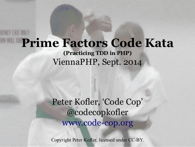 Prime Factors Code Kata (Practicing TDD in PHP) ViennaPHP, Sept. 2014 Peter Kofler, 'Code Cop' @codecopkofler www.code-cop...