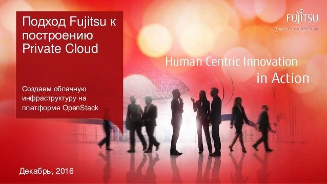0 Copyright 2016 FUJITSU Human Centric Innovation in Action Подход Fujitsu к построению Private Cloud Создаем облачную инф...