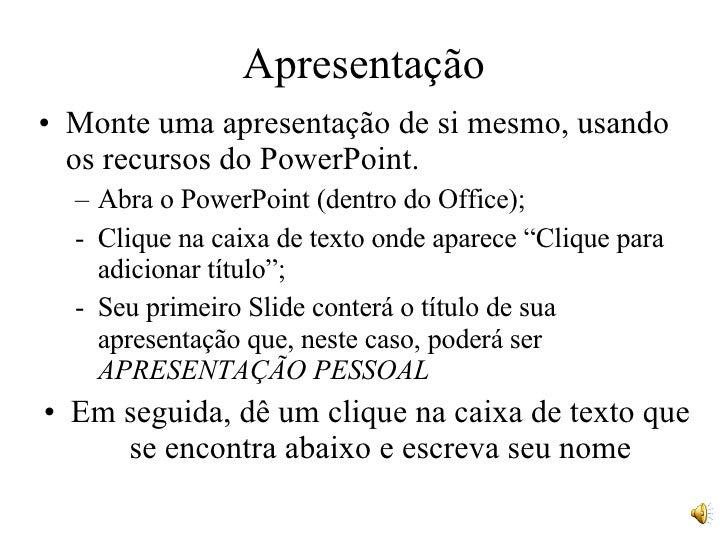 Apresentação <ul><li>Monte uma apresentação de si mesmo, usando os recursos do PowerPoint. </li></ul><ul><ul><li>Abra o Po...