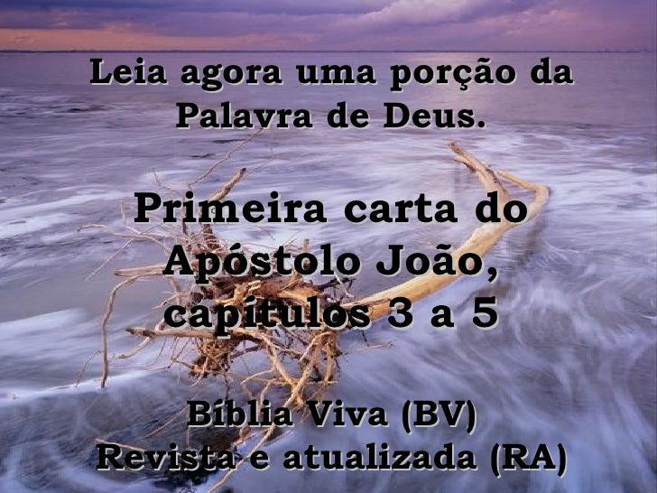 Leia agora uma porção da Palavra de Deus. Primeira carta do Apóstolo João, capítulos 3 a 5 Bíblia Viva (BV) Revista e atua...