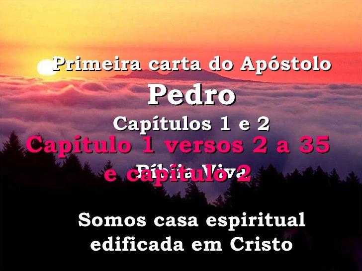 Primeira carta do Apóstolo  Pedro Capítulos 1 e 2 Bíblia Viva Somos casa espiritual edificada em Cristo Capítulo 1 versos ...