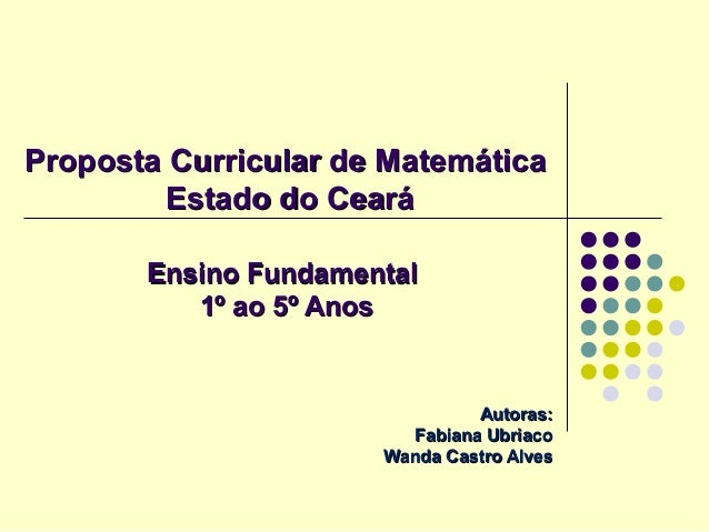 Proposta Curricular de MatemáticaProposta Curricular de Matemática Estado do CearáEstado do Ceará Ensino FundamentalEnsino...