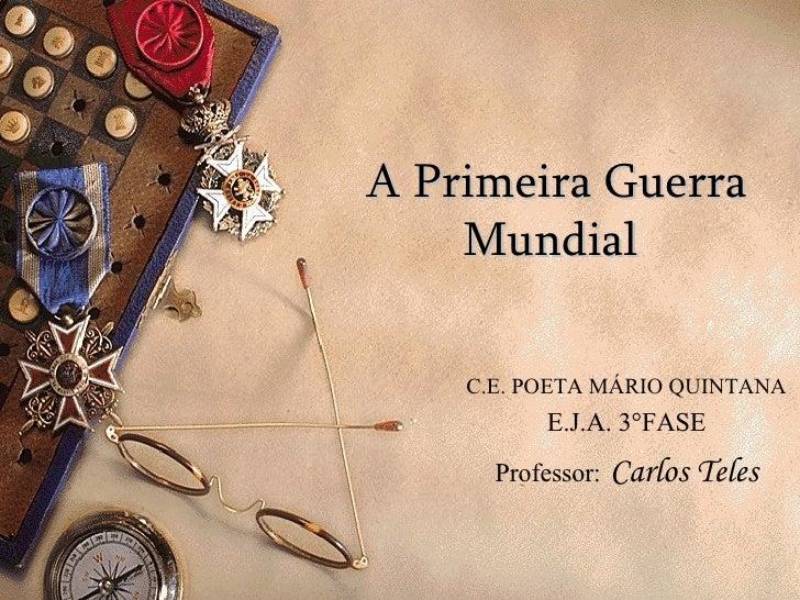 A Primeira Guerra Mundial   C.E. POETA MÁRIO QUINTANA E.J.A. 3°FASE Professor:   Carlos Teles