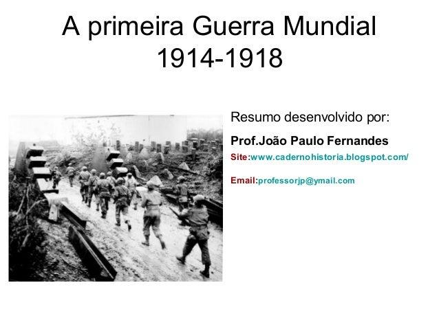 A primeira Guerra Mundial 1914-1918 Resumo desenvolvido por: Prof.João Paulo Fernandes Site:www.cadernohistoria.blogspot.c...