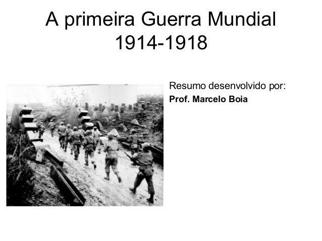 A primeira Guerra Mundial 1914-1918 Resumo desenvolvido por: Prof. Marcelo Boia