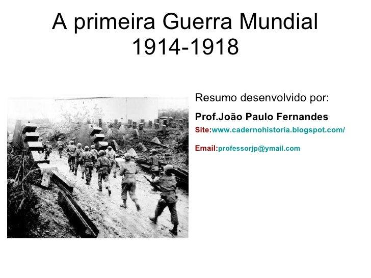 A primeira Guerra Mundial 1914-1918 <ul><li>Resumo desenvolvido por: </li></ul><ul><li>Prof.João Paulo Fernandes   </li></...