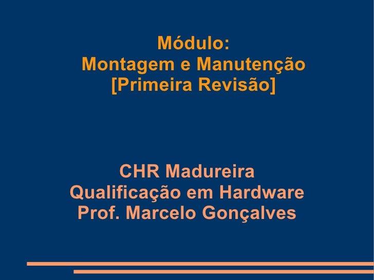 Módulo: Montagem e Manutenção [Primeira Revisão] CHR Madureira Qualificação em Hardware Prof. Marcelo Gonçalves