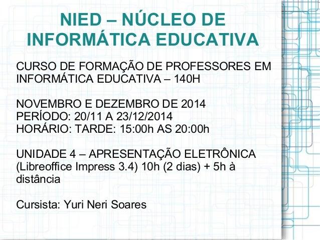 NIED – NÚCLEO DE INFORMÁTICA EDUCATIVA CURSO DE FORMAÇÃO DE PROFESSORES EM INFORMÁTICA EDUCATIVA – 140H NOVEMBRO E DEZEMBR...