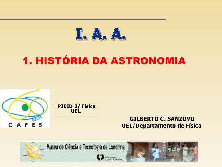 1. HISTÓRIA DA ASTRONOMIA     PIBID 2/ Física          UEL                         GILBERTO C. SANZOVO                    ...