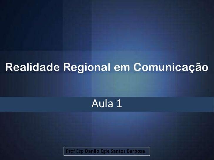 Realidade Regional em Comunicação                    Aula 1         Prof Esp Danilo Egle Santos Barbosa