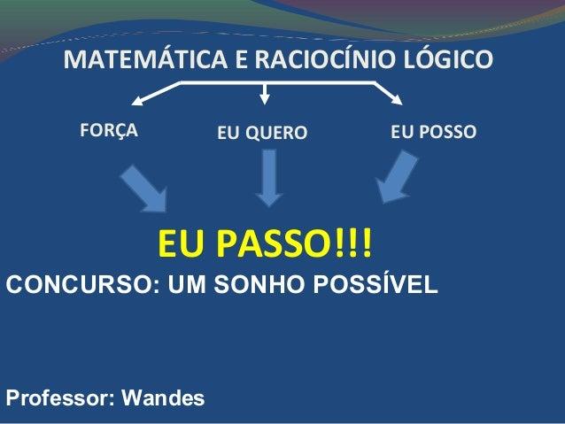 EU POSSOEU QUEROFORÇA MATEMÁTICA E RACIOCÍNIO LÓGICO EU PASSO!!! CONCURSO: UM SONHO POSSÍVEL Professor: Wandes