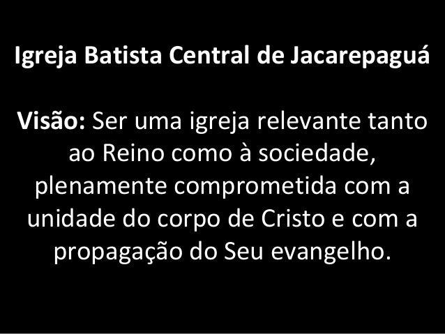Igreja Batista Central de Jacarepaguá Visão:Serumaigrejarelevantetanto aoReinocomoàsociedade, plenamentecompro...