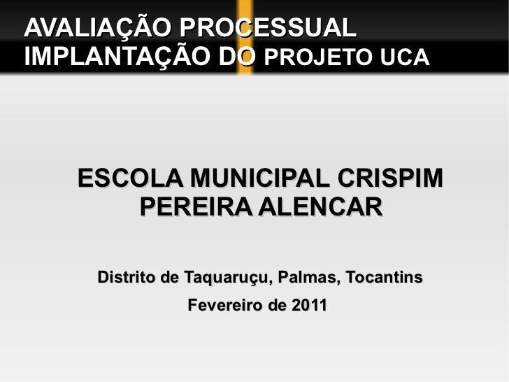 AVALIAÇÃO PROCESSUAL  IMPLANTAÇÃO DO  PROJETO UCA <ul><li>ESCOLA MUNICIPAL CRISPIM PEREIRA ALENCAR  </li></ul><ul><li>Dist...