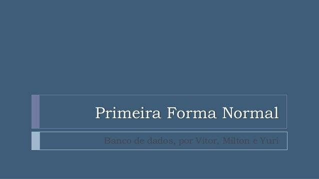 Primeira Forma Normal Banco de dados, por Vitor, Milton e Yuri