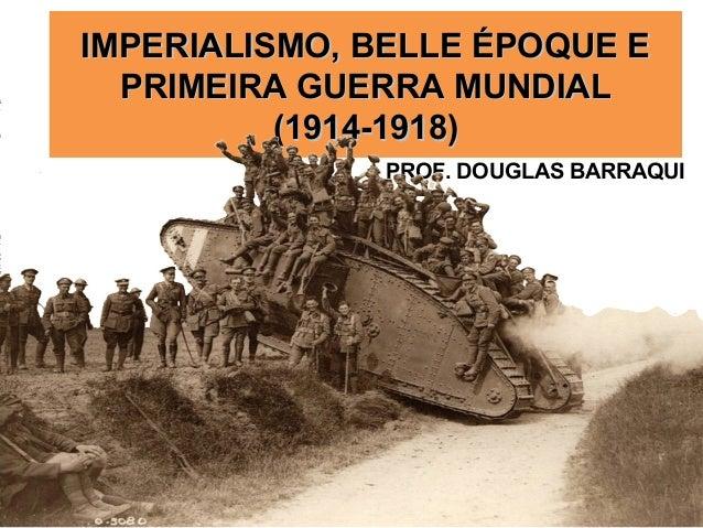 IMPERIALISMO, BELLE ÉPOQUE EIMPERIALISMO, BELLE ÉPOQUE E PRIMEIRA GUERRA MUNDIALPRIMEIRA GUERRA MUNDIAL (1914-1918)(1914-1...