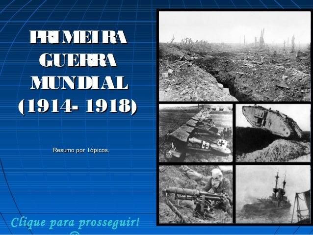 P IMEIR R A GUER A R MUNDIAL (1914- 1918) Resumo por t ópicos.  Clique para prosseguir!