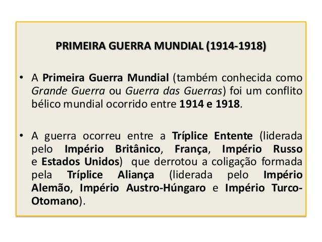 PRIMEIRA GUERRA MUNDIAL (1914-1918) • A Primeira Guerra Mundial (também conhecida como Grande Guerra ou Guerra das Guerras...