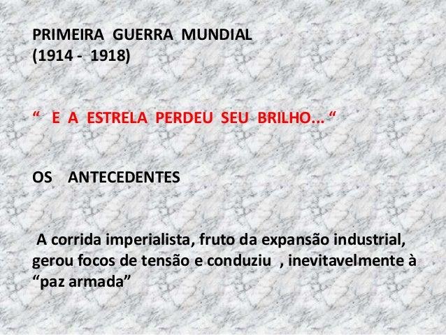 """PRIMEIRA GUERRA MUNDIAL (1914 - 1918) """" E A ESTRELA PERDEU SEU BRILHO... """" OS ANTECEDENTES A corrida imperialista, fruto d..."""