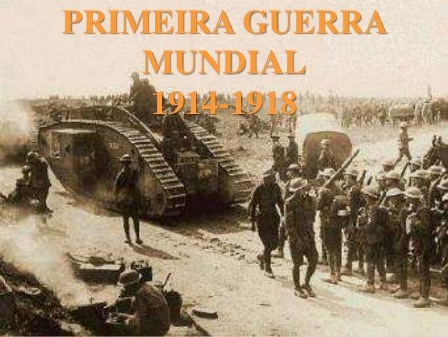 PRIMEIRA GUERRA MUNDIAL 1 9 1 4 - 1 9 1 8 PRIMEIRA GUERRA MUNDIAL 1914-1918