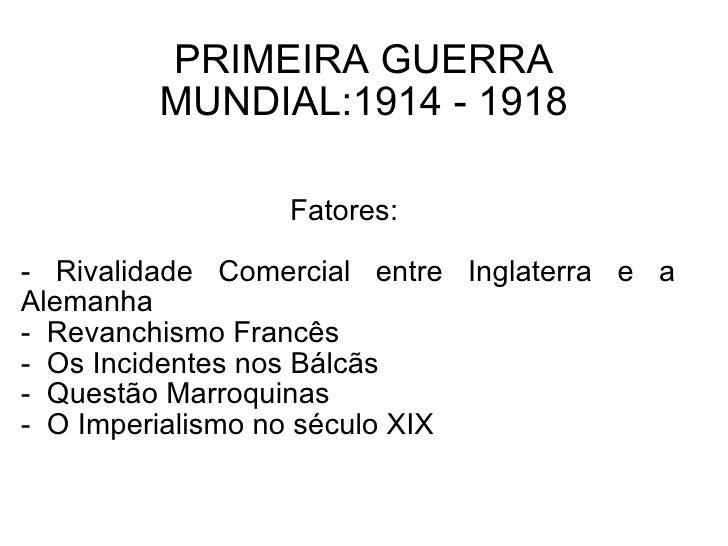 PRIMEIRA GUERRA MUNDIAL:1914 - 1918 Fatores:  - Rivalidade Comercial entre Inglaterra e a Alemanha -  Revanchismo Francês ...