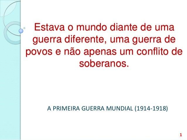 Estava o mundo diante de uma guerra diferente, uma guerra de povos e não apenas um conflito de soberanos. A PRIMEIRA GUERR...