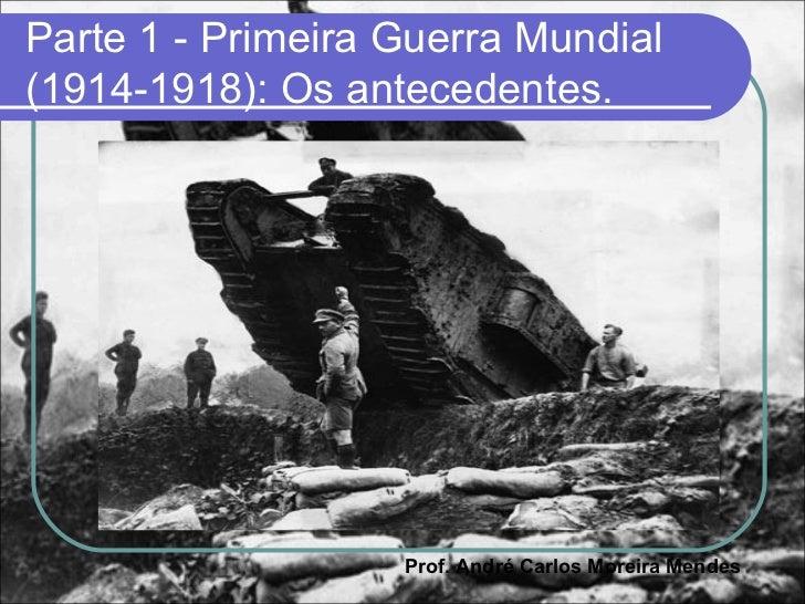 Parte 1 - Primeira Guerra Mundial(1914-1918): Os antecedentes.                   Prof. André Carlos Moreira Mendes