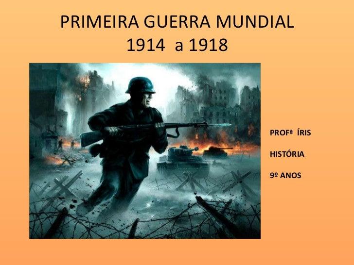 PRIMEIRA GUERRA MUNDIAL       1914 a 1918                    PROFª ÍRIS                    HISTÓRIA                    9º ...