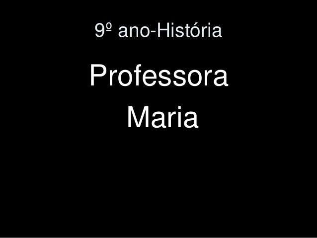 9º ano-História  Professora  Maria