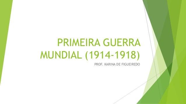 PRIMEIRA GUERRA MUNDIAL (1914-1918) PROF. KARINA DE FIGUEIREDO