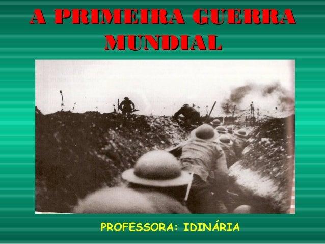 A PRIMEIRA GUERRA      MUNDIAL    ( 1914- 1918 )    PROFESSORA: IDINÁRIA