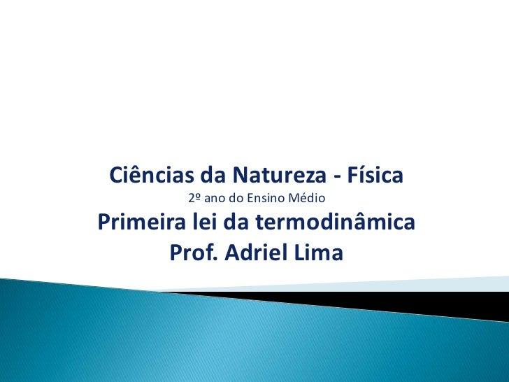 Ciências da Natureza - Física        2º ano do Ensino MédioPrimeira lei da termodinâmica      Prof. Adriel Lima