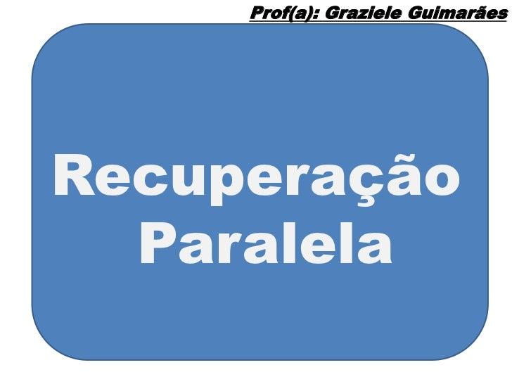 Prof(a): Graziele GuimarãesRecuperação  Paralela