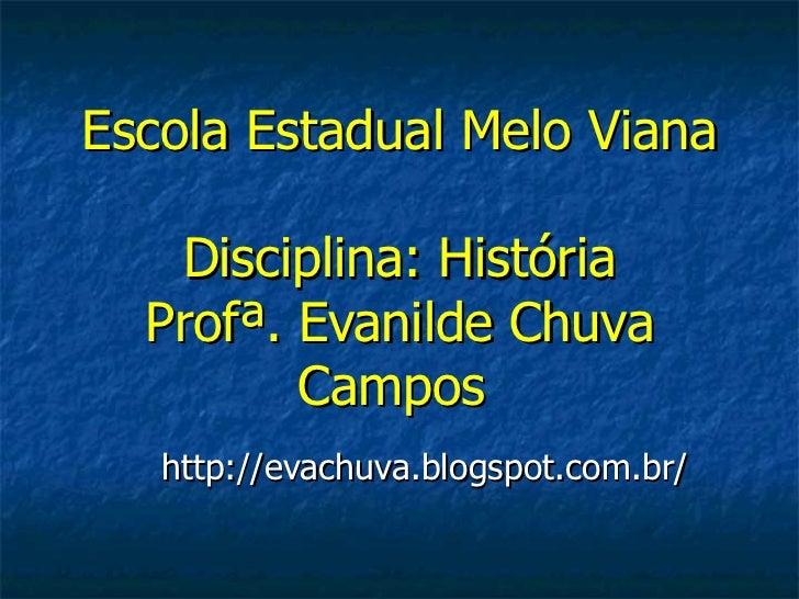 Escola Estadual Melo Viana   Disciplina: História  Profª. Evanilde Chuva         Campos   http://evachuva.blogspot.com.br/