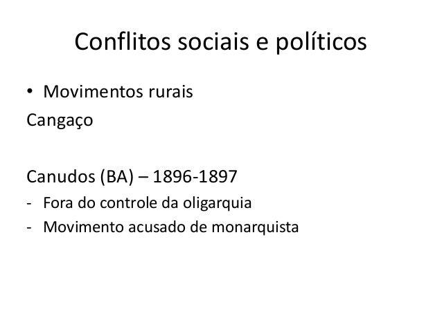 Conflitos sociais e políticos • Movimentos rurais Cangaço Canudos (BA) – 1896-1897 - Fora do controle da oligarquia - Movi...