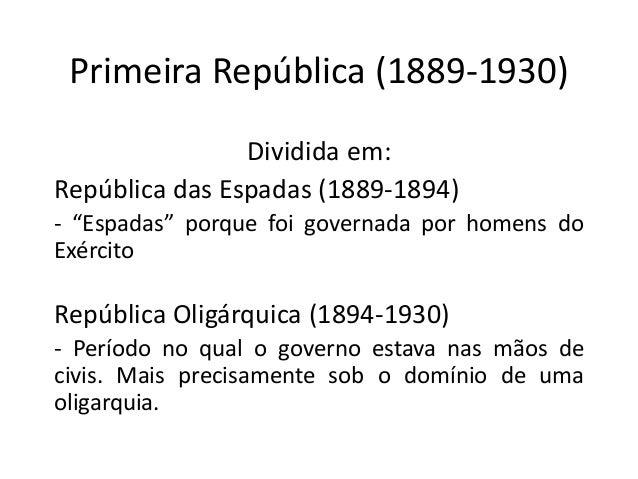 """Primeira República (1889-1930) Dividida em: República das Espadas (1889-1894) - """"Espadas"""" porque foi governada por homens ..."""