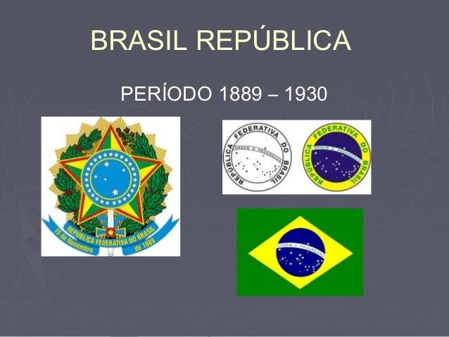 BRASIL REPÚBLICA PERÍODO 1889 – 1930