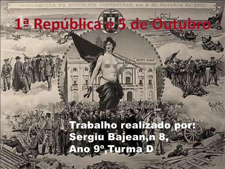 1ª Repúblicae 5 de Outubro<br />Trabalhorealizadopor:<br />SergiuBajean,n 8,<br />Ano 9º,Turma D<br />