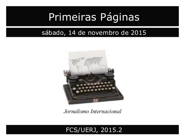 Primeiras Páginas sábado, 14 de novembro de 2015 Jornalismo Internacional FCS/UERJ, 2015.2