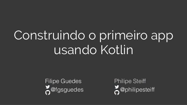 Construindo o primeiro app usando Kotlin Filipe Guedes Philipe Steiff @fgsguedes @philipesteiff