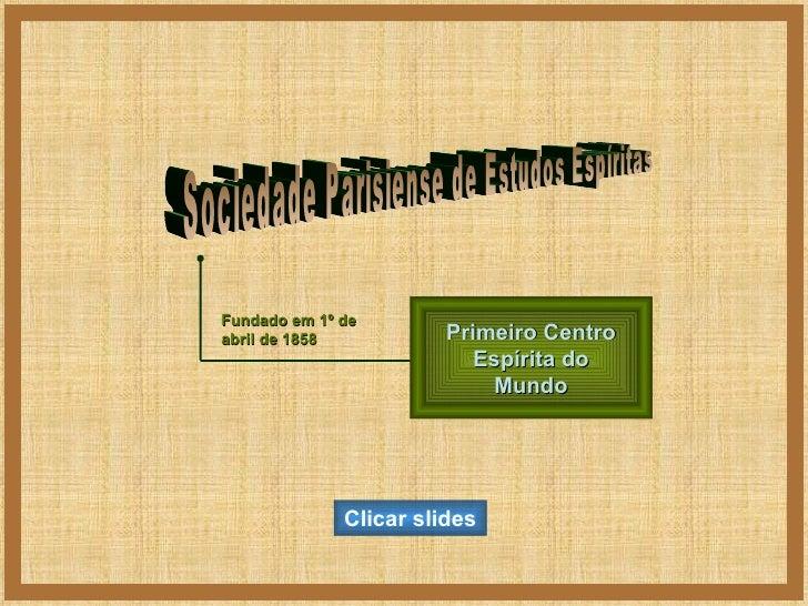 Sociedade Parisiense de Estudos Espíritas Fundado em 1º de abril de 1858 Primeiro Centro Espírita do Mundo Clicar slides