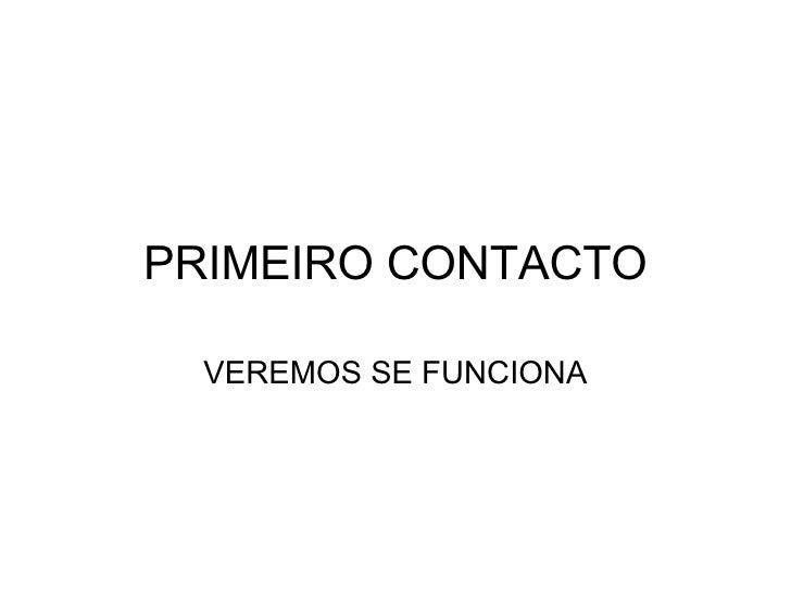 PRIMEIRO CONTACTO VEREMOS SE FUNCIONA