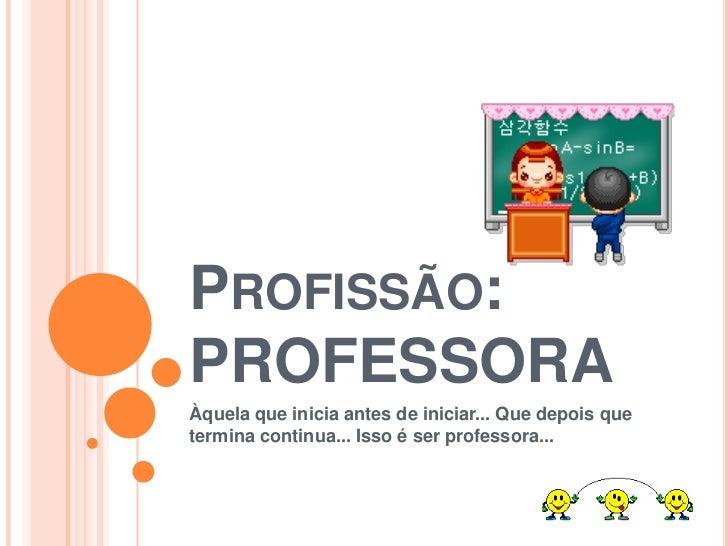 PROFISSÃO:PROFESSORAÀquela que inicia antes de iniciar... Que depois quetermina continua... Isso é ser professora...