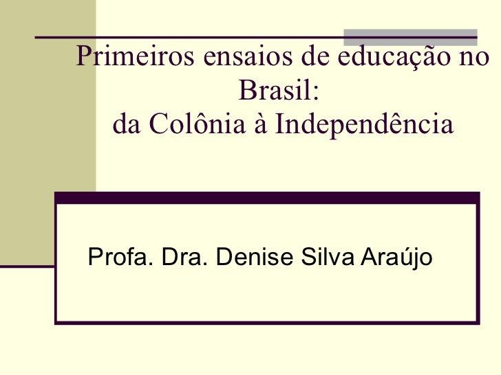 Primeiros ensaios de educação no Brasil:  da Colônia à Independência Profa. Dra. Denise Silva Araújo