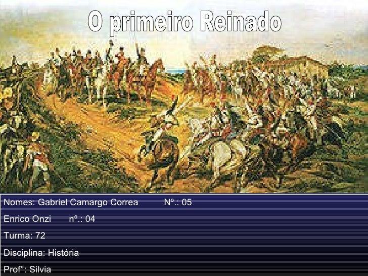 O primeiro Reinado Nomes: Gabriel Camargo Correa  Nº.: 05  Enrico Onzi  nº.: 04 Turma: 72 Disciplina: História Prof°: Silvia