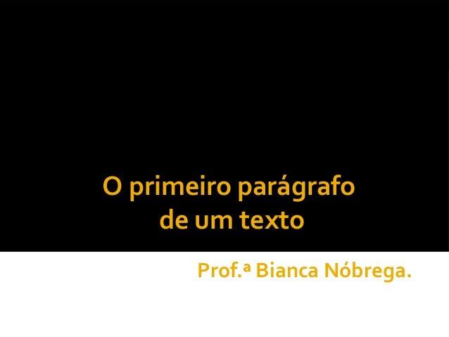 O primeiro parágrafo     de um texto       Prof.ª Bianca Nóbrega.