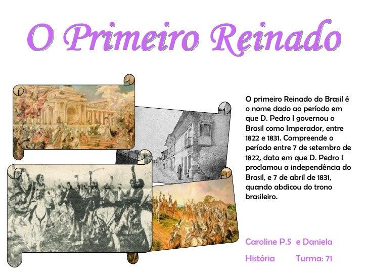 O Primeiro Reinado Caroline P.S  e Daniela História  Turma: 71  O primeiro Reinado do Brasil é o nome dado ao período em q...